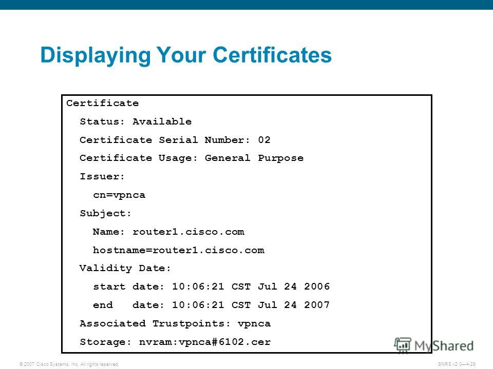 © 2007 Cisco Systems, Inc. All rights reserved.SNRS v2.04-29 Displaying Your Certificates Certificate Status: Available Certificate Serial Number: 02 Certificate Usage: General Purpose Issuer: cn=vpnca Subject: Name: router1.cisco.com hostname=router