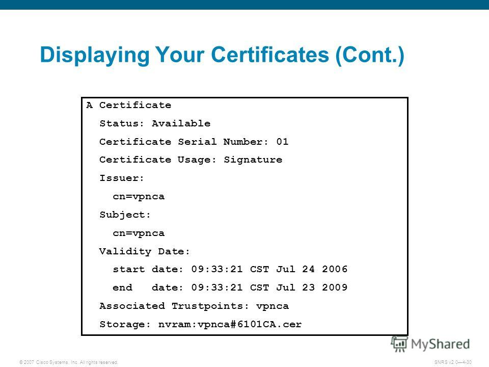 © 2007 Cisco Systems, Inc. All rights reserved.SNRS v2.04-30 Displaying Your Certificates (Cont.) A Certificate Status: Available Certificate Serial Number: 01 Certificate Usage: Signature Issuer: cn=vpnca Subject: cn=vpnca Validity Date: start date: