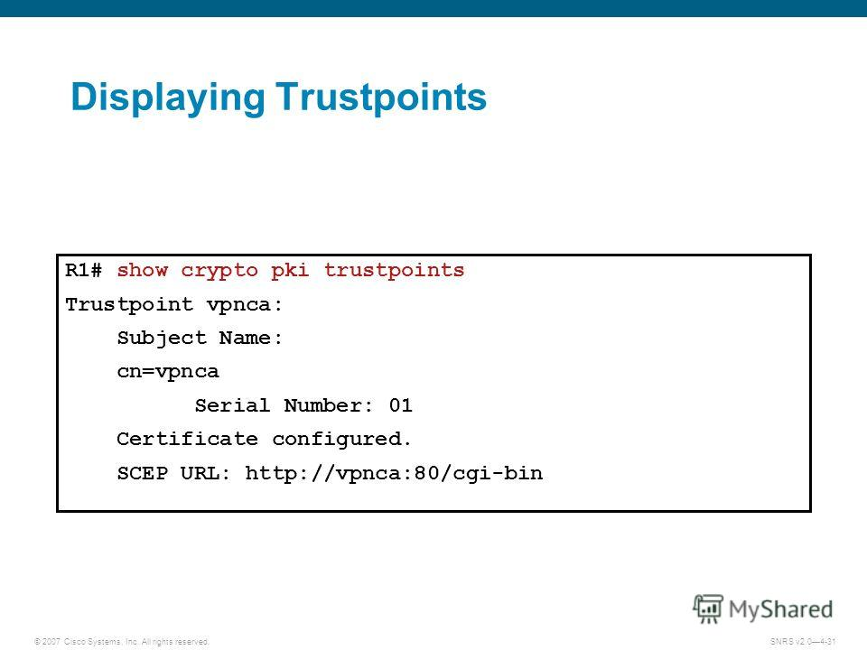 © 2007 Cisco Systems, Inc. All rights reserved.SNRS v2.04-31 Displaying Trustpoints R1# show crypto pki trustpoints Trustpoint vpnca: Subject Name: cn=vpnca Serial Number: 01 Certificate configured. SCEP URL: http://vpnca:80/cgi-bin