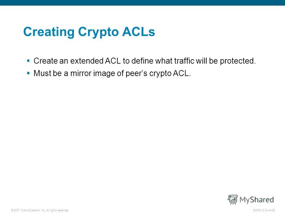 © 2007 Cisco Systems, Inc. All rights reserved.SNRS v2.04-36 Creating Crypto ACLs Create an extended ACL to define what traffic will be protected. Must be a mirror image of peers crypto ACL.
