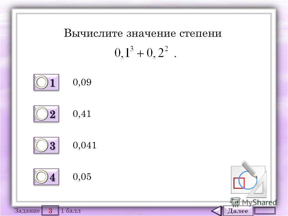 Далее 3 Задание 1 балл 1111 1111 2222 2222 3333 3333 4444 4444 Вычислите значение степени. 0,09 0,05 0,041 0,41