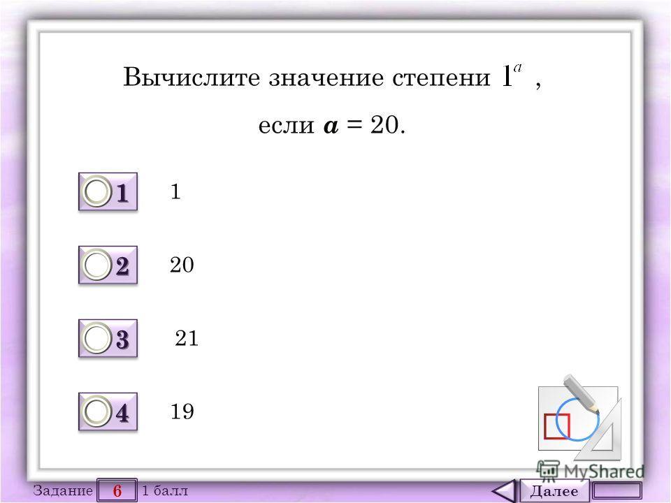 Далее 6 Задание 1 балл 1111 1111 2222 2222 3333 3333 4444 4444 Вычислите значение степени, если а = 20. 1 19 21 20