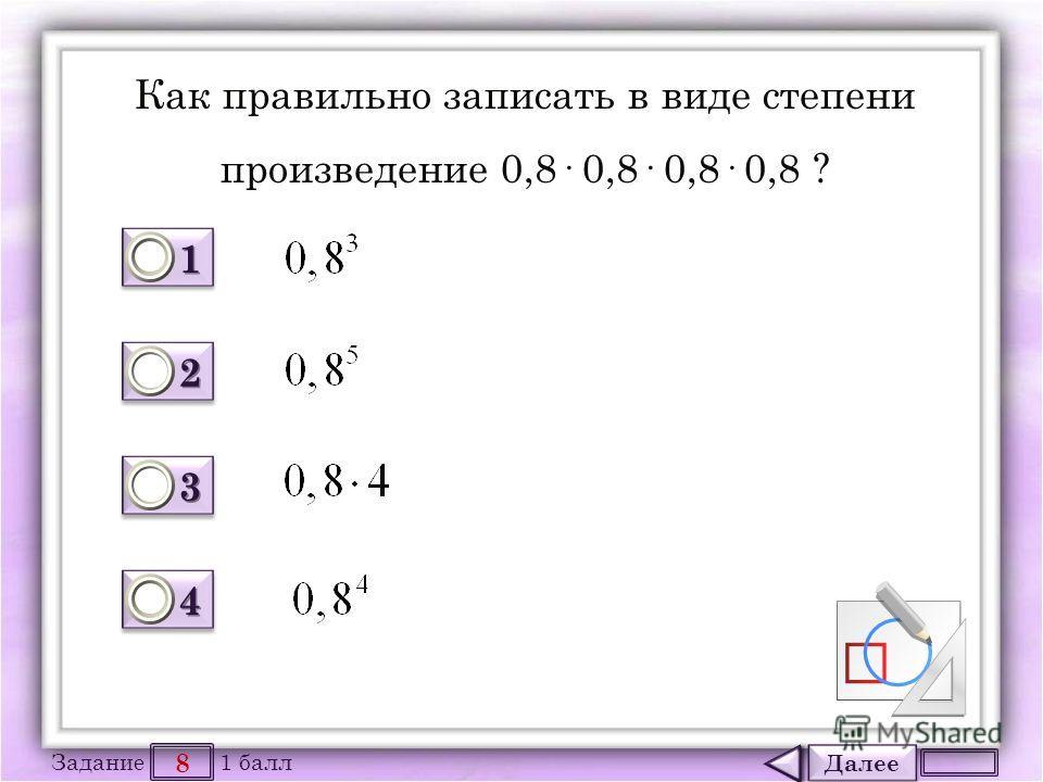 Далее 8 Задание 1 балл 1111 1111 2222 2222 3333 3333 4444 4444 Как правильно записать в виде степени произведение 0,8· 0,8· 0,8· 0,8 ?