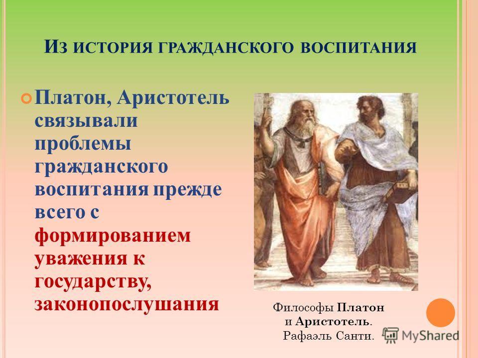 И З ИСТОРИЯ ГРАЖДАНСКОГО ВОСПИТАНИЯ Платон, Аристотель связывали проблемы гражданского воспитания прежде всего с формированием уважения к государству, законопослушания Философы Платон и Аристотель. Рафаэль Санти.