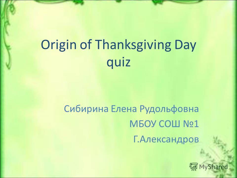Origin of Thanksgiving Day quiz Сибирина Елена Рудольфовна МБОУ СОШ 1 Г.Александров