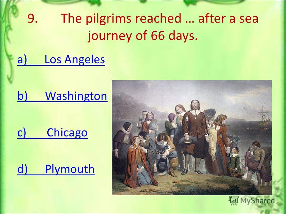 9. The pilgrims reached … after a sea journey of 66 days. a) Los Angeles b) Washington c) Chicago d) Plymouth