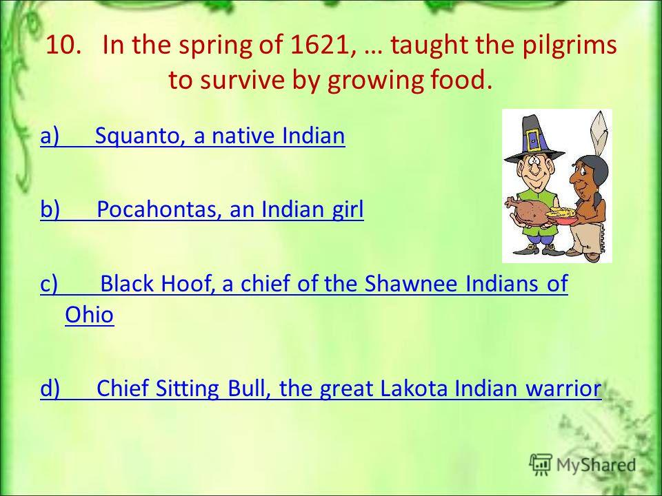 10. In the spring of 1621, … taught the pilgrims to survive by growing food. a) Squanto, a native Indian b) Pocahontas, an Indian girl c) Black Hoof, a chief of the Shawnee Indians of Ohio d) Chief Sitting Bull, the great Lakota Indian warrior