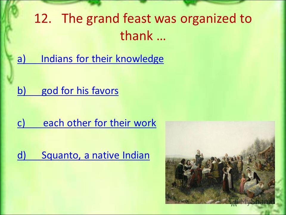 12. The grand feast was organized to thank … a) Indians for their knowledge b) god for his favors c) each other for their work d) Squanto, a native Indian