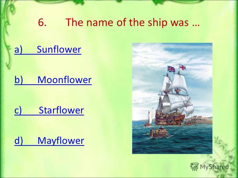 6. The name of the ship was … a) Sunflower b) Moonflower c) Starflower d) Mayflower