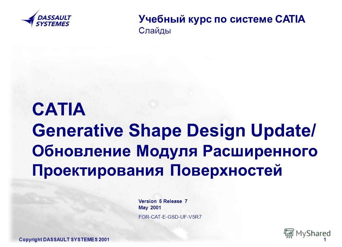 Copyright DASSAULT SYSTEMES 20011 CATIA Generative Shape Design Update/ Обновление Модуля Расширенного Проектирования Поверхностей Учебный курс по системе CATIA Слайды Version 5 Release 7 May 2001 FOR-CAT-E-GSD-UF-V5R7
