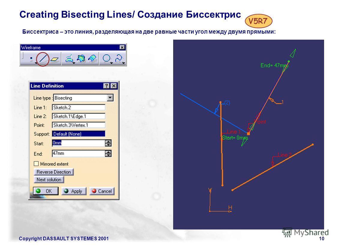 Copyright DASSAULT SYSTEMES 200110 Creating Bisecting Lines/ Создание Биссектрис Биссектриса – это линия, разделяющая на две равные части угол между двумя прямыми: V5R7