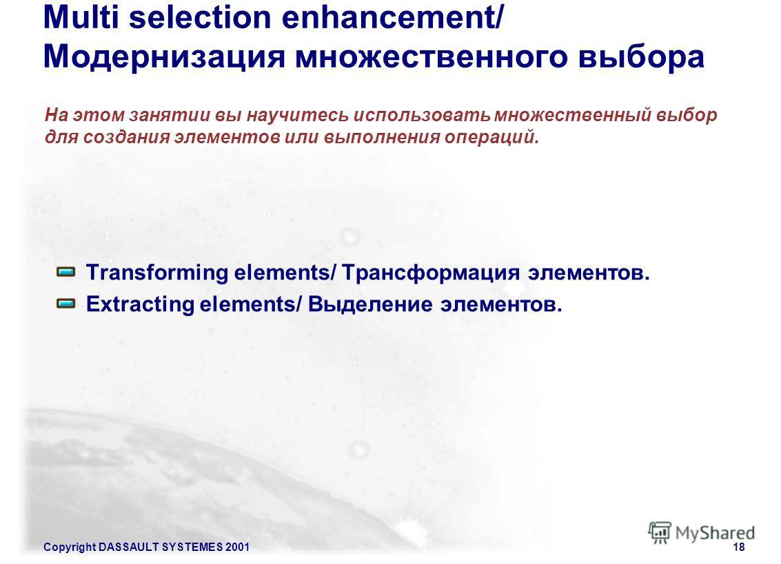 Copyright DASSAULT SYSTEMES 200118 Multi selection enhancement/ Модернизация множественного выбора На этом занятии вы научитесь использовать множественный выбор для создания элементов или выполнения операций. Transforming elements/ Трансформация элем