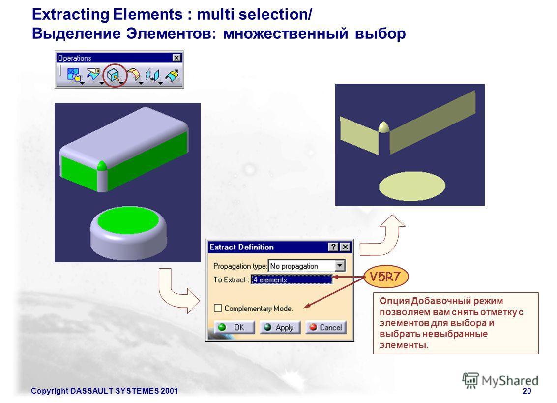 Copyright DASSAULT SYSTEMES 200120 Extracting Elements : multi selection/ Выделение Элементов: множественный выбор V5R7 Опция Добавочный режим позволяем вам снять отметку с элементов для выбора и выбрать невыбранные элементы.
