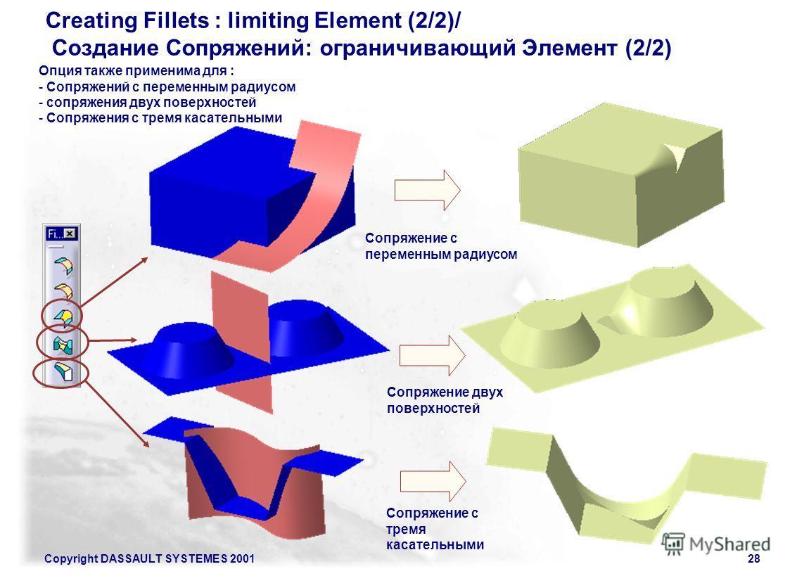 Copyright DASSAULT SYSTEMES 200128 Creating Fillets : limiting Element (2/2)/ Создание Сопряжений: ограничивающий Элемент (2/2) Опция также применима для : - Сопряжений с переменным радиусом - сопряжения двух поверхностей - Сопряжения с тремя касател