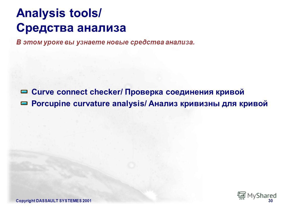 Copyright DASSAULT SYSTEMES 200130 Analysis tools/ Средства анализа В этом уроке вы узнаете новые средства анализа. Curve connect checker/ Проверка соединения кривой Porcupine curvature analysis/ Анализ кривизны для кривой