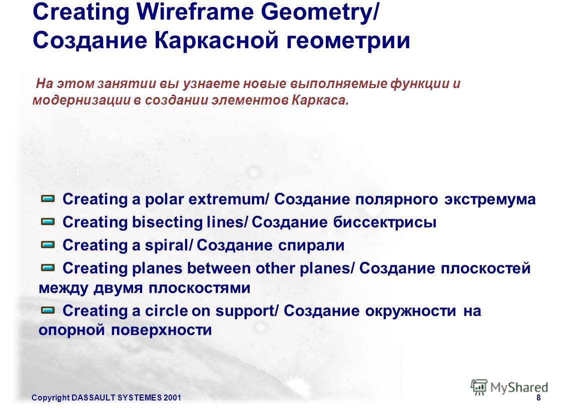 Copyright DASSAULT SYSTEMES 20018 Creating Wireframe Geometry/ Создание Каркасной геометрии На этом занятии вы узнаете новые выполняемые функции и модернизации в создании элементов Каркаса. Creating a polar extremum/ Создание полярного экстремума Cre