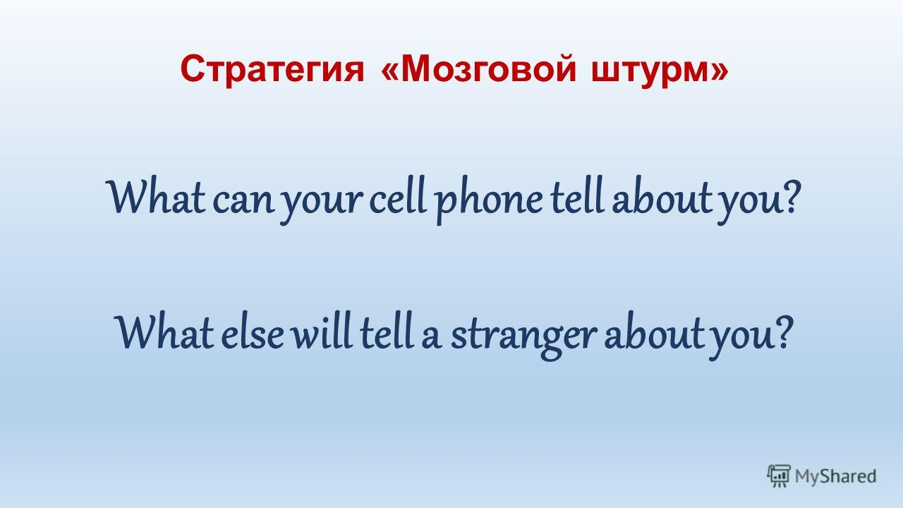 Стратегия «Мозговой штурм» What can your cell phone tell about you? What else will tell a stranger about you?