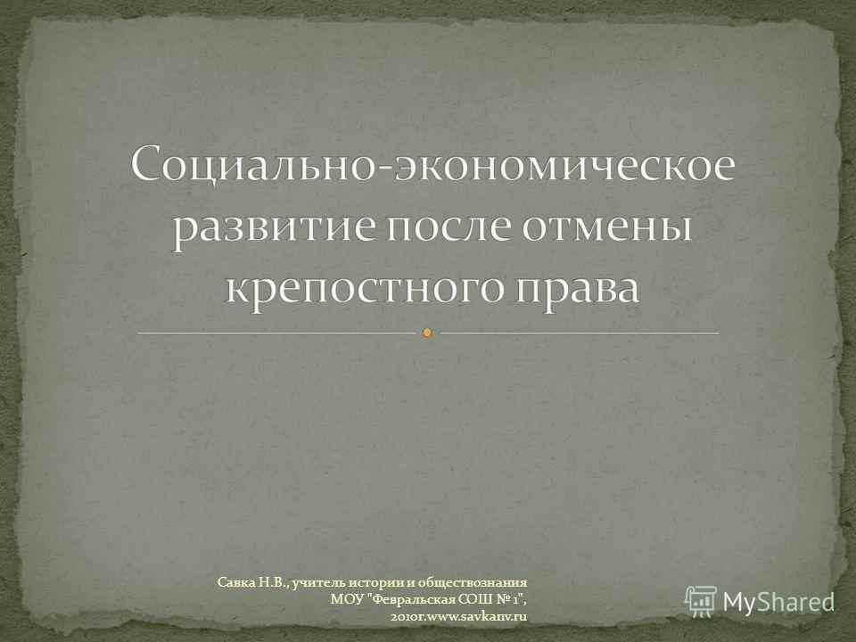 Савка Н.В., учитель истории и обществознания МОУ Февральская СОШ 1, 2010 г.www.savkanv.ru