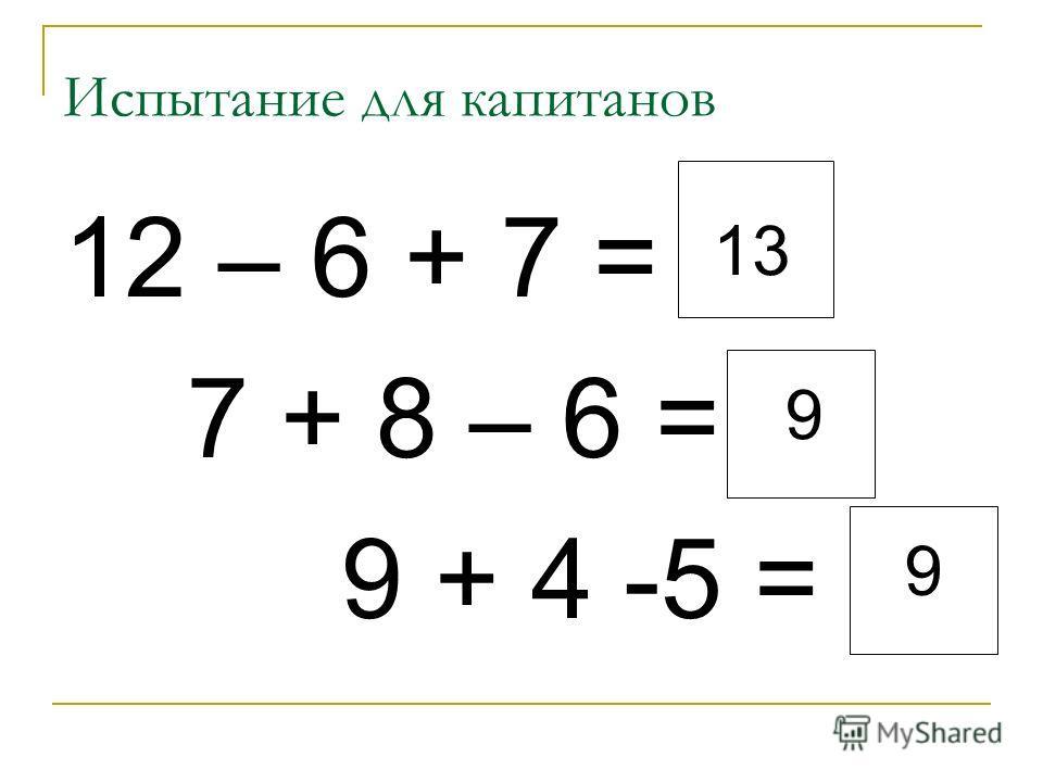 12 – 6 + 7 = 7 + 8 – 6 = 9 + 4 -5 = 13 Испытание для капитанов 9 9