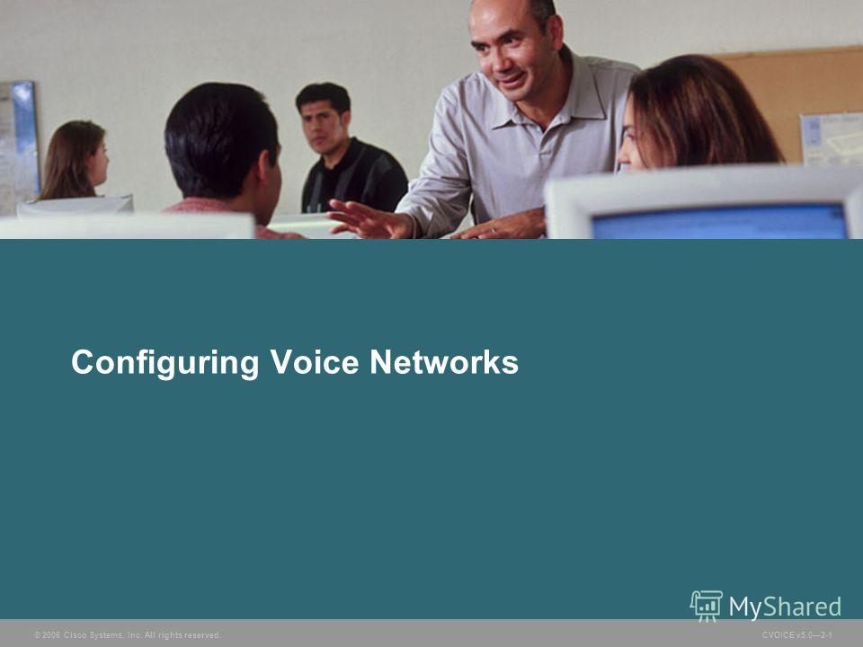 © 2006 Cisco Systems, Inc. All rights reserved. CVOICE v5.02-1 Configuring Voice Networks