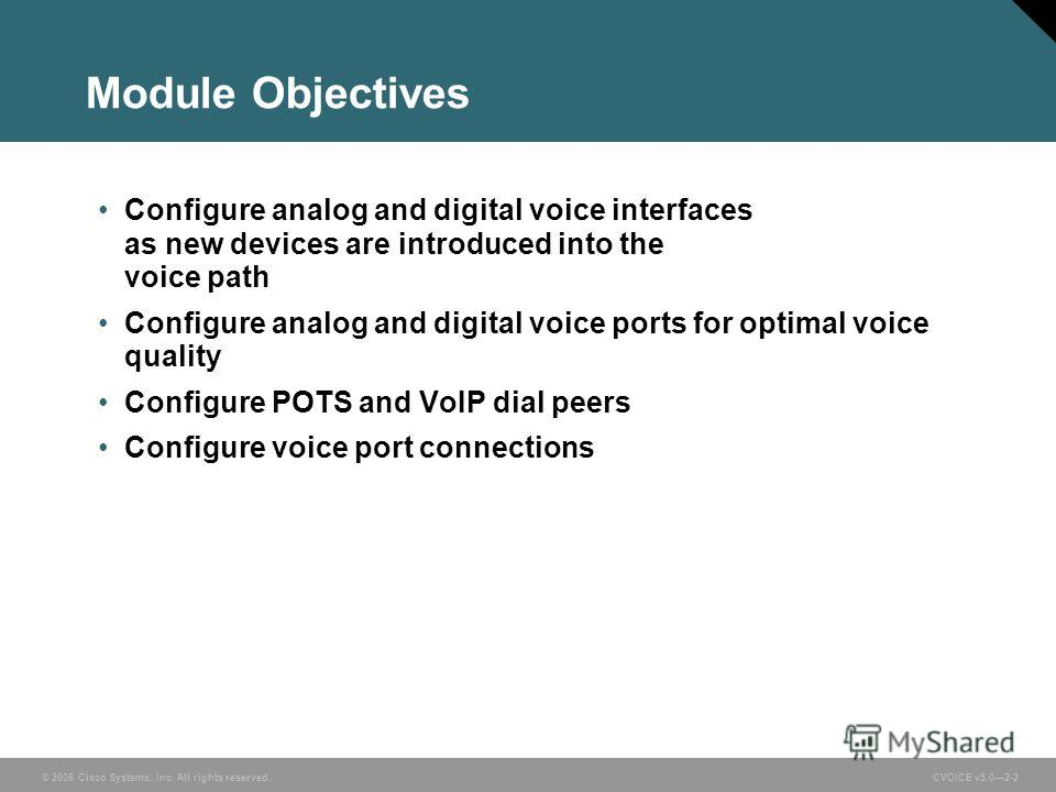 © 2006 Cisco Systems, Inc. All rights reserved. CVOICE v5.02-2 Module Objectives Configure analog and digital voice interfaces as new devices are introduced into the voice path Configure analog and digital voice ports for optimal voice quality Config