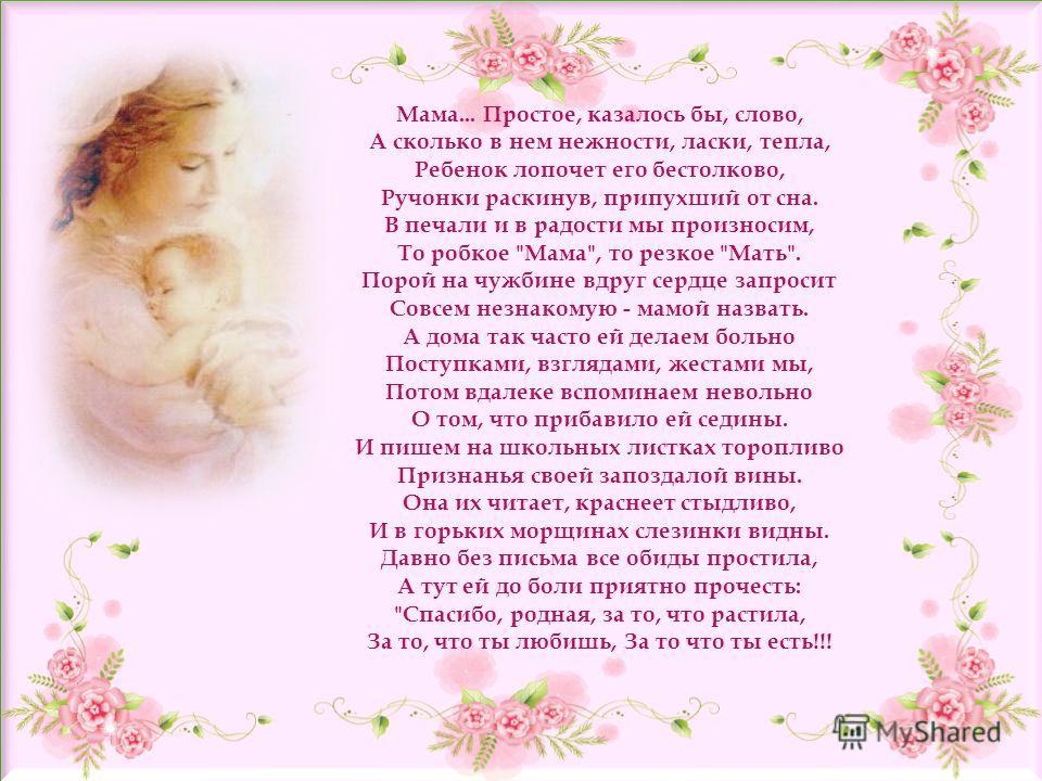 Мама... Простое, казалось бы, слово, А сколько в нем нежности, ласки, тепла, Ребенок лопочет его бестолково, Ручонки раскинув, припухший от сна. В печали и в радости мы произносим, То робкое