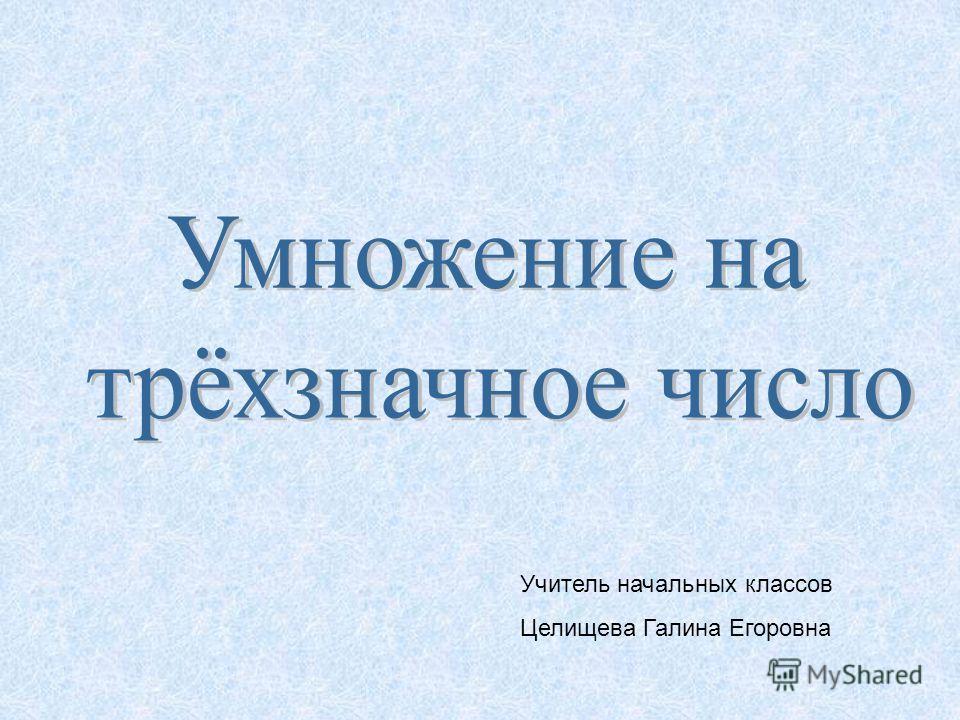 Учитель начальных классов Целищева Галина Егоровна