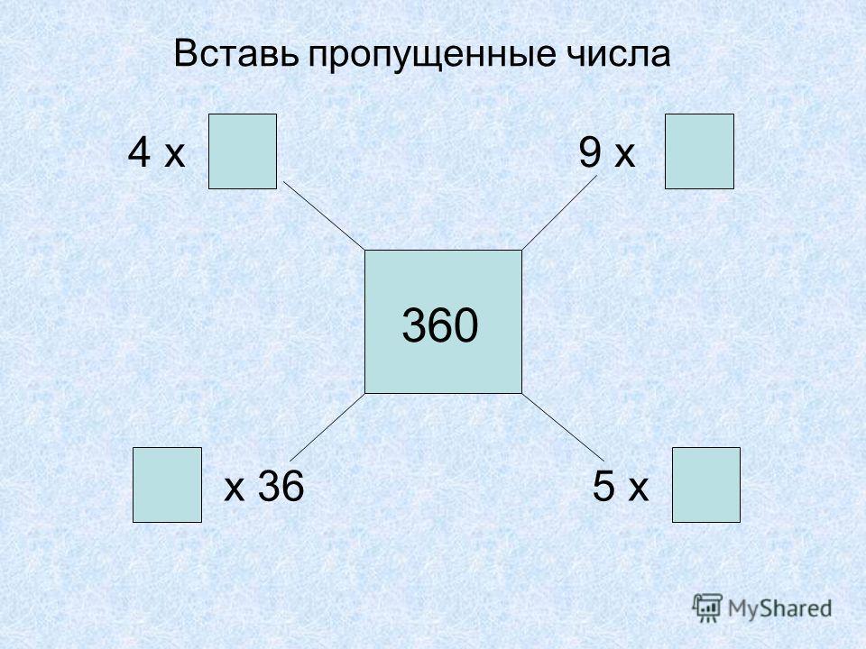 4 х 9 х х 365 х 360 Вставь пропущенные числа