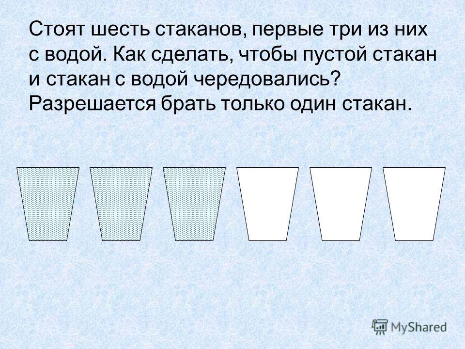 Стоят шесть стаканов, первые три из них с водой. Как сделать, чтобы пустой стакан и стакан с водой чередовались? Разрешается брать только один стакан.