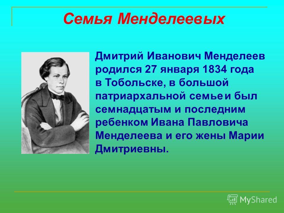 Семья Менделеевых Дмитрий Иванович Менделеев родился 27 января 1834 года в Тобольске, в большой патриархальной семье и был семнадцатым и последним ребенком Ивана Павловича Менделеева и его жены Марии Дмитриевны.