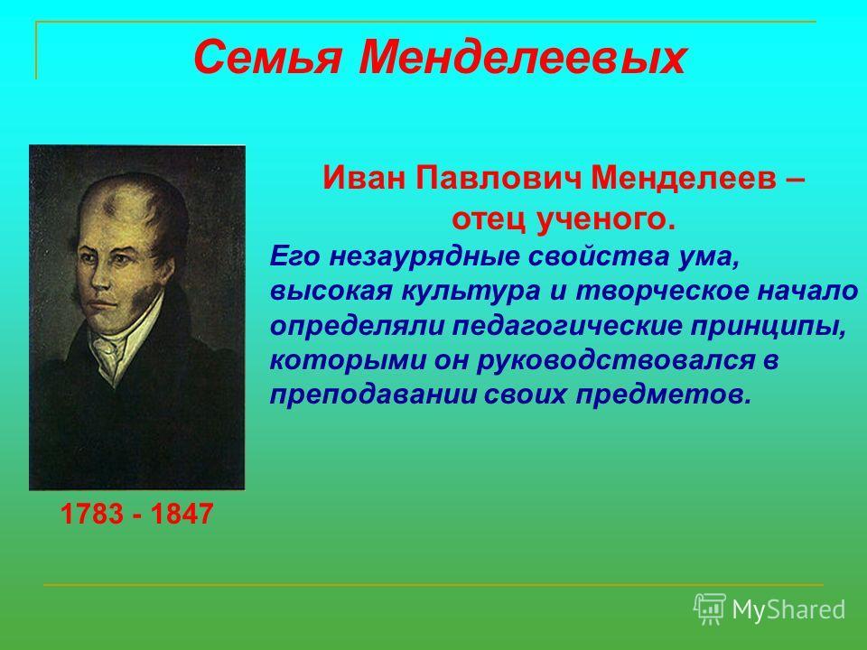 Семья Менделеевых 1783 - 1847 Иван Павлович Менделеев – отец ученого. Его незаурядные свойства ума, высокая культура и творческое начало определяли педагогические принципы, которыми он руководствовался в преподавании своих предметов.