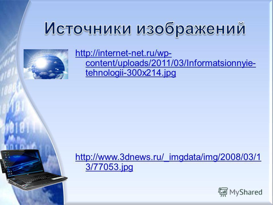 http://internet-net.ru/wp- content/uploads/2011/03/Informatsionnyie- tehnologii-300x214. jpg http://www.3dnews.ru/_imgdata/img/2008/03/1 3/77053.jpg