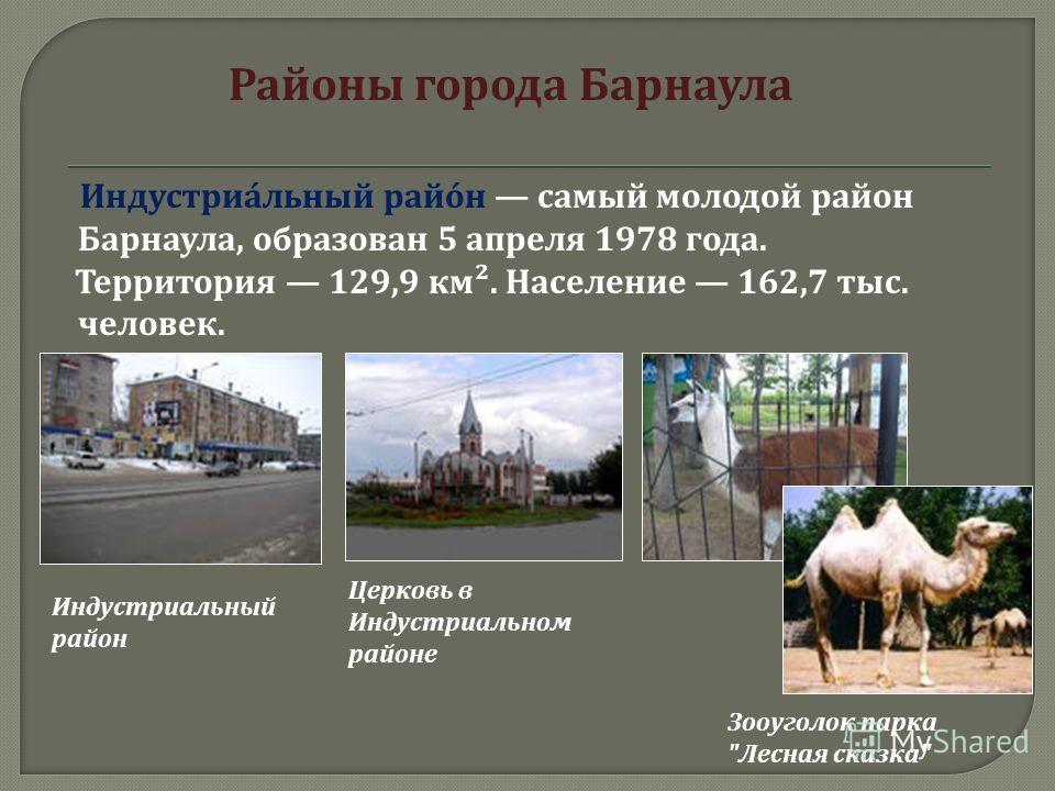 Районы города Барнаула Индустриальный район самый молодой район Барнаула, образован 5 апреля 1978 года. Территория 129,9 км ². Население 162,7 тыс. человек. Индустриальный район Церковь в Индустриальном районе Зооуголок парка  Лесная сказка