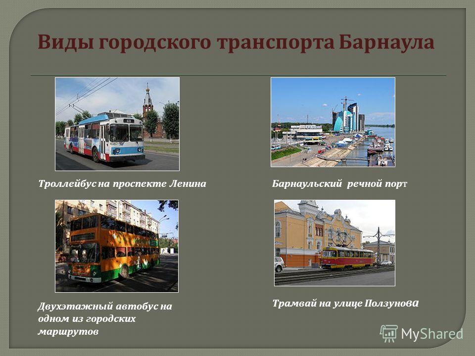 Виды городского транспорта Барнаула Троллейбус на проспекте Ленина Барнаульский речной порт Двухэтажный автобус на одном из городских маршрутов Трамвай на улице Ползуно ва