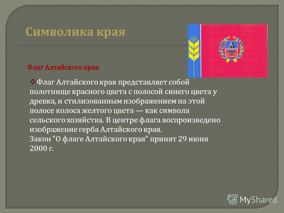 Флаг Алтайского края представляет собой полотнище красного цвета с полосой синего цвета у древка, и стилизованным изображением на этой полосе колоса желтого цвета как символа сельского хозяйства. В центре флага воспроизведено изображение герба Алтайс
