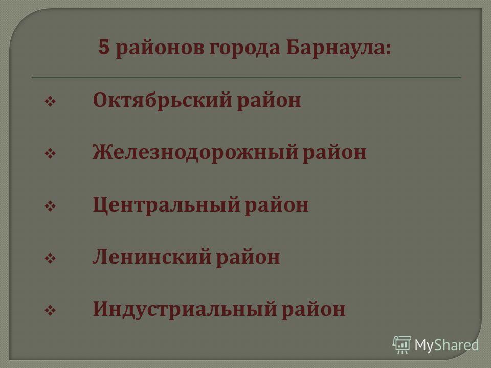 5 районов города Барнаула : Октябрьский район Железнодорожный район Центральный район Ленинский район Индустриальный район