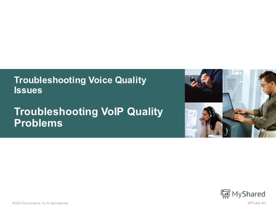 Troubleshooting Voice Quality Issues © 2004 Cisco Systems, Inc. All rights reserved. IPTT v4.05-1 Troubleshooting VoIP Quality Problems