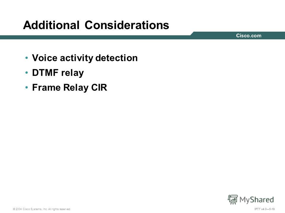 © 2004 Cisco Systems, Inc. All rights reserved. IPTT v4.05-19 Additional Considerations Voice activity detection DTMF relay Frame Relay CIR