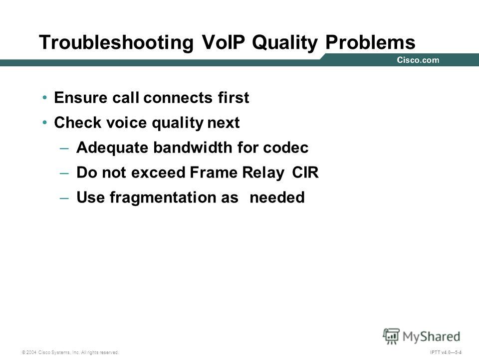 © 2004 Cisco Systems, Inc. All rights reserved. IPTT v4.05-4 Troubleshooting VoIP Quality Problems Ensure call connects first Check voice quality next – Adequate bandwidth for codec – Do not exceed Frame Relay CIR – Use fragmentation as needed