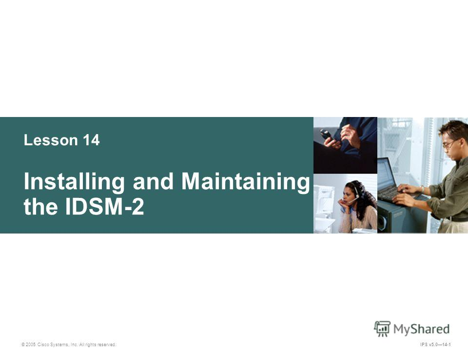 © 2005 Cisco Systems, Inc. All rights reserved. IPS v5.014-1 Lesson 14 Installing and Maintaining the IDSM-2