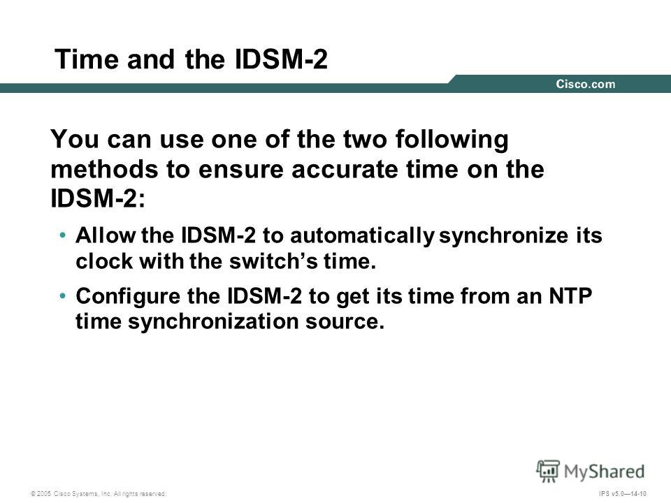 © 2005 Cisco Systems, Inc. All rights reserved. IPS v5.014-10 Time and the IDSM-2 You can use one of the two following methods to ensure accurate time on the IDSM-2: Allow the IDSM-2 to automatically synchronize its clock with the switchs time. Confi