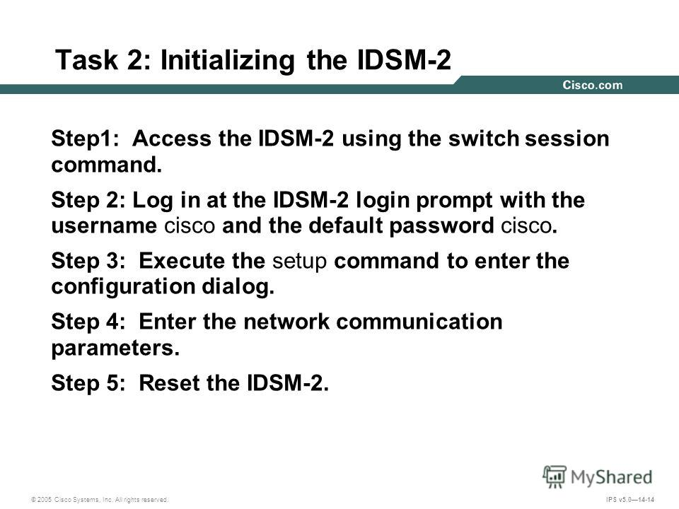© 2005 Cisco Systems, Inc. All rights reserved. IPS v5.014-14 Task 2: Initializing the IDSM-2 Step1: Access the IDSM-2 using the switch session command. Step 2: Log in at the IDSM-2 login prompt with the username cisco and the default password cisco.