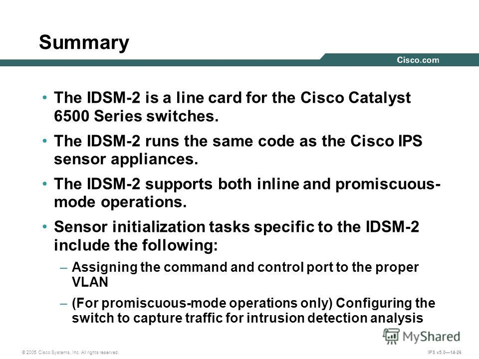 © 2005 Cisco Systems, Inc. All rights reserved. IPS v5.014-26 Summary The IDSM-2 is a line card for the Cisco Catalyst 6500 Series switches. The IDSM-2 runs the same code as the Cisco IPS sensor appliances. The IDSM-2 supports both inline and promisc