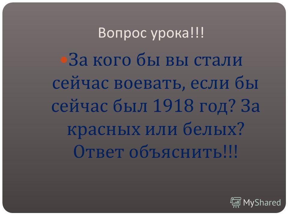 Вопрос урока !!! За кого бы вы стали сейчас воевать, если бы сейчас был 1918 год ? За красных или белых ? Ответ объяснить !!!