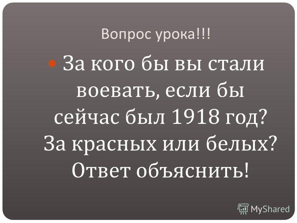 Вопрос урока !!! За кого бы вы стали воевать, если бы сейчас был 1918 год ? За красных или белых ? Ответ объяснить !