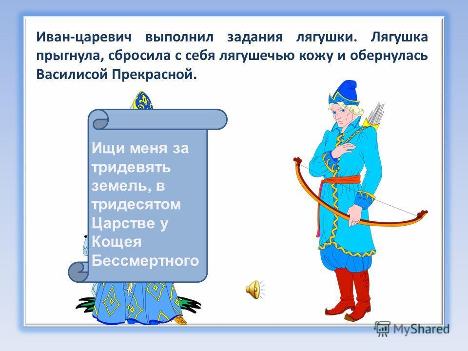 Ищи меня за тридевять земель, в тридесятом Царстве у Кощея Бессмертного Иван-царевич выполнил задания лягушки. Лягушка прыгнула, сбросила с себя лягушечью кожу и обернулась Василисой Прекрасной.