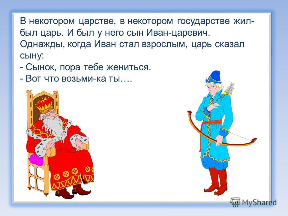В некотором царстве, в некотором государстве жил- был царь. И был у него сын Иван-царевич. Однажды, когда Иван стал взрослым, царь сказал сыну: - Сынок, пора тебе жениться. - Вот что возьми-ка ты….