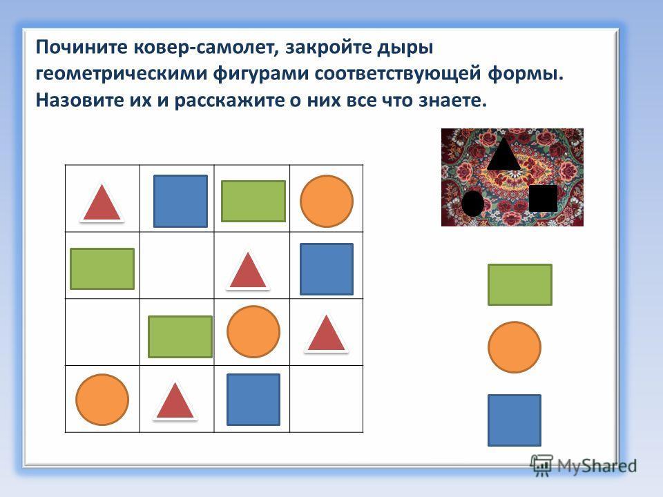 Почините ковер-самолет, закройте дыры геометрическими фигурами соответствующей формы. Назовите их и расскажите о них все что знаете.