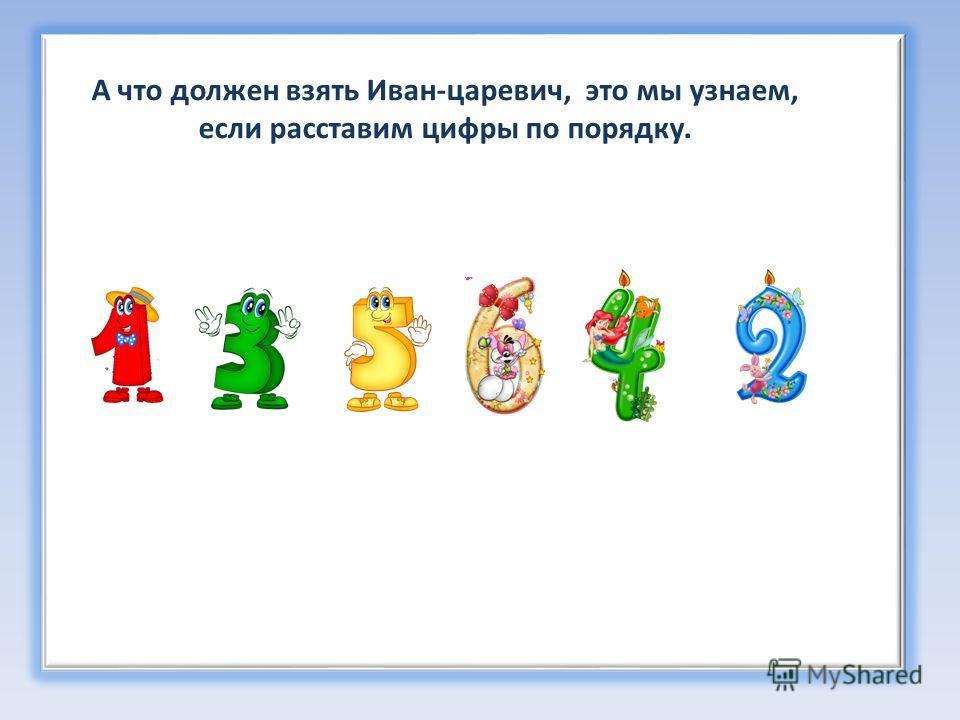 А что должен взять Иван-царевич, это мы узнаем, если расставим цифры по порядку.