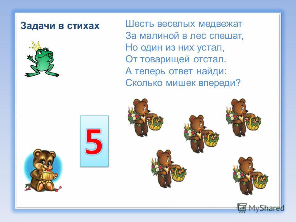 Задачи в стихах Шесть веселых медвежат За малиной в лес спешат, Но один из них устал, От товарищей отстал. А теперь ответ найди: Сколько мишек впереди?
